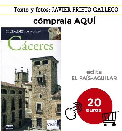 Guía de Cáceres. Texto y fotos: JAVIER PRIETO GALLEGO. Colección Ciudades con encanto. El País-Aguilar.